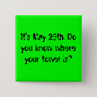 It's May 25th. Do you know where your towel is? Button