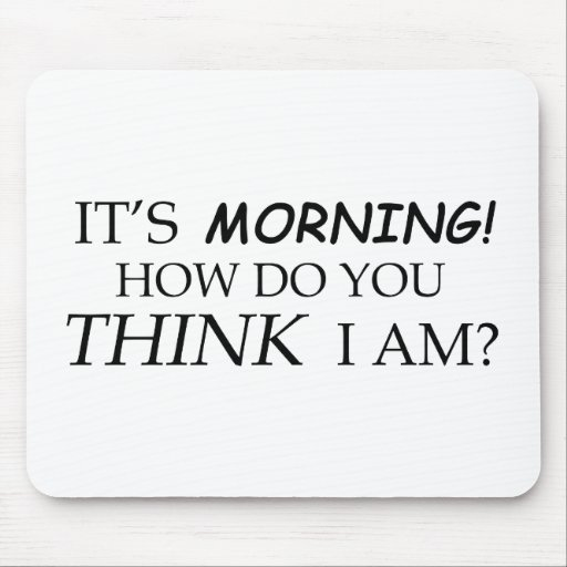 It's Morning, How Do You Think I Am? Mouse Pad