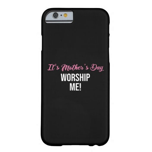 It's Mother's Day. Worship Me! Barely There iPhone 6 Case