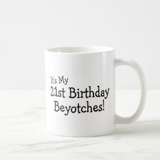 Its My 21st Birthday Beyotches Coffee Mug