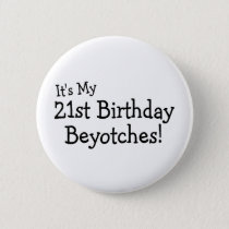 Its My 21st Birthday Beyotches Pinback Button