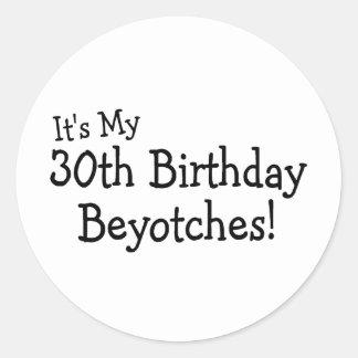 Its My 30th Birthday Beyotches Classic Round Sticker