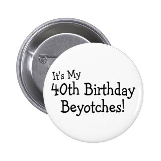 Its My 40th Birthday Beyotches Buttons