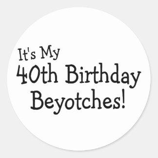 Its My 40th Birthday Beyotches Classic Round Sticker
