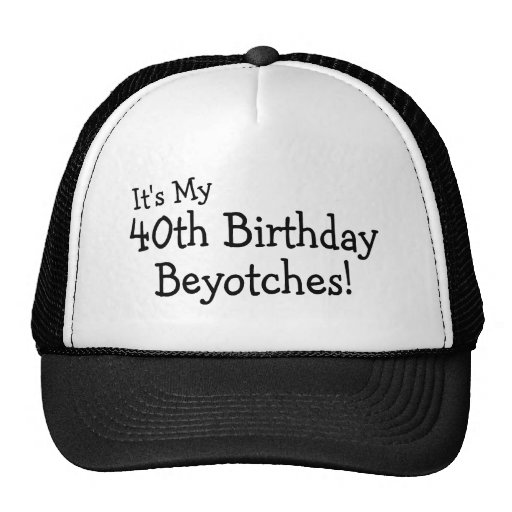 It's My 40th Birthday Beyotches Trucker Hat