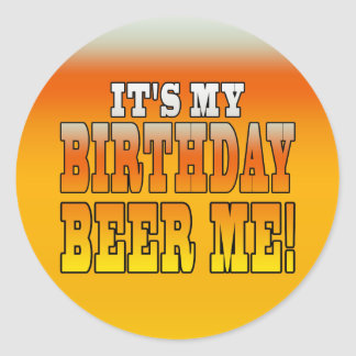 It's My Birthday Beer Me! Funny Bday Joke Classic Round Sticker