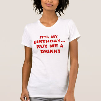 IT'S MY BIRTHDAY...BUY ME A DRINK!! SHIRT
