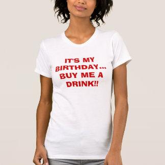 IT'S MY BIRTHDAY...BUY ME A DRINK!! T-Shirt