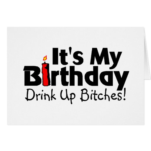 Its My Birthday Drink Up Bitches Card