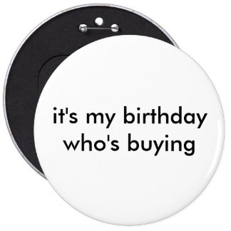 it's my birthday who's buying pinback button