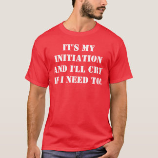 It's My Initiation and I'll CRY If I need to! T-Shirt
