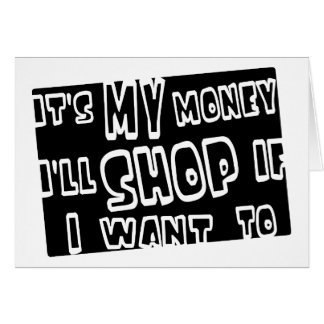 It's My Money, I'll Shop If I Want To Greeting Card