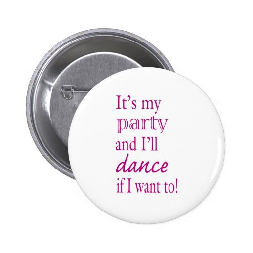 It's My Party and I'll Dance If I Want To! Pinback Buttons