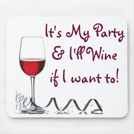 It's My Party & I'll Wine if I want to! Mouse Pad