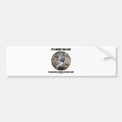 It's Never Too Late Make Wise Choices For Planet Bumper Stickers