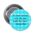 It's never too late to be who you might have been pinback button