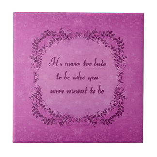 It's Never Too Late To Be Who You Were Meant To Be Ceramic Tile
