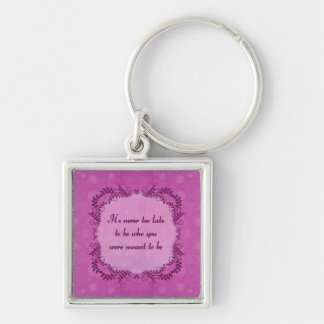 It's Never Too Late To Be Who You Were Meant To Be Keychain