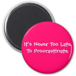 It's Never Too Late To Procrastinate 2 Inch Round Magnet