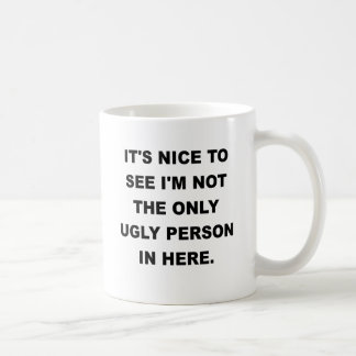 ITS NICE TO SEE IM NOT THE ONLY UGLY PERSON IN HER CLASSIC WHITE COFFEE MUG