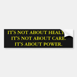 IT'S NOT ABOUT HEALTH.IT'S NOT ABOUT CARE.IT'S ... BUMPER STICKER