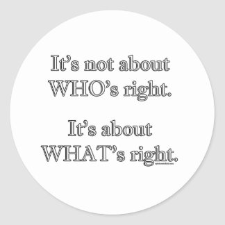 It's not about WHO's right. Classic Round Sticker