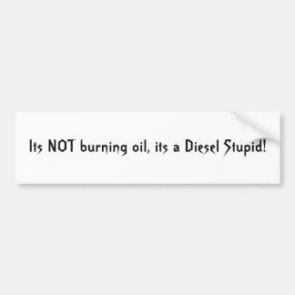 Its NOT burning oil, its a Diesel Stupid! Car Bumper Sticker