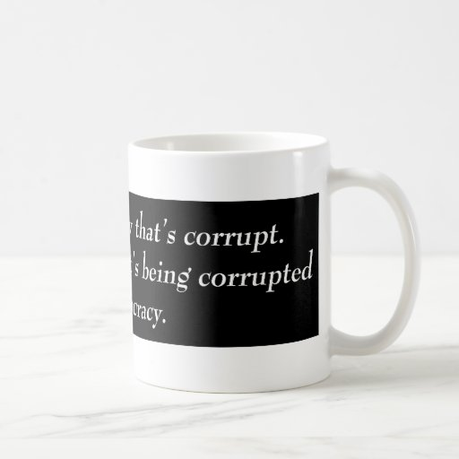 It's not Democracy that's corrupt its our... Mug