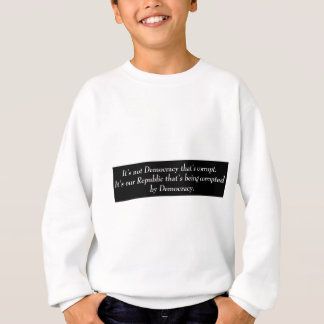 It's not Democracy that's corrupt its our... Sweatshirt