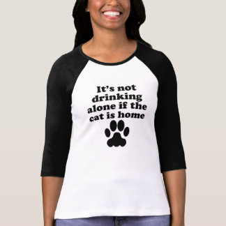 It's Not Drinking Alone If The Cat Is Home T-Shirt