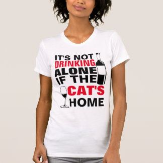 IT'S NOT DRINKING ALONE IF THE CAT'S HOME T-Shirt