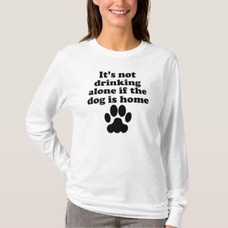 It's Not Drinking Alone If The Dog Is Home T-Shirt
