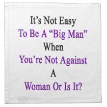 It's Not Easy To Be A Big Man When You're Not Agai Cloth Napkin