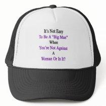 It's Not Easy To Be A Big Man When You're Not Agai Trucker Hat