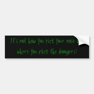 It's not how you pick your nose but where you f... bumper sticker