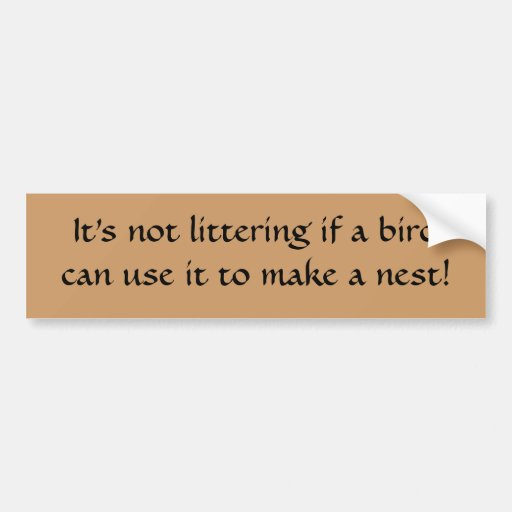 It's not littering if a bird can use it to make... car bumper sticker