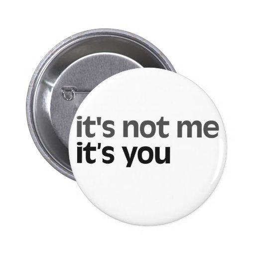 It's not me It's you Button