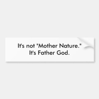"It's not ""Mother Nature."" It's Father God. Car Bumper Sticker"