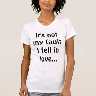 It's not my fault I fell in love... T-Shirt