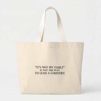 Its Not My Fault is Not the Way to Lead a Country. Large Tote Bag