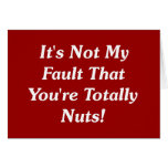 It's Not My Fault That You're Totally Nuts! Greeting Card