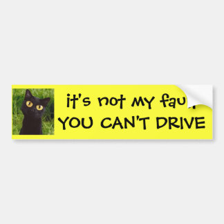 it's not my fault YOU CAN'T DRIVE Bumper Sticker