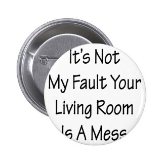 Its Not My Fault Your Living Is A Mess Button