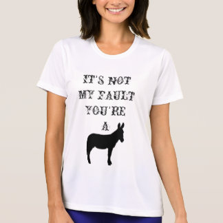It's not my fault you're a jackass t-shirts