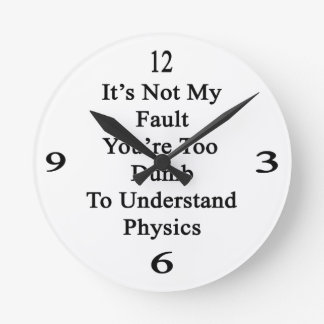 It's Not My Fault You're Too Dumb To Understand Ph Round Clock