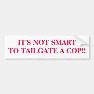 IT'S NOT SMARTTO TAILGATE A COP!! BUMPER STICKERS