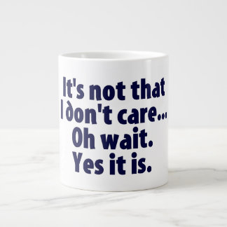 It's Not That I Don't Care. Oh Wait. Yes It Is. Giant Coffee Mug