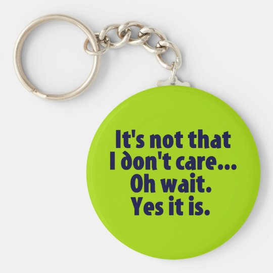 It's Not That I Don't Care. Oh Wait. Yes It Is. Keychain
