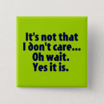 "It&#39;s Not That I Don&#39;t Care. Oh Wait. Yes It Is. Pinback Button<br><div class=""desc"">&quot;It&#39;s not that I don&#39;t care...  Oh wait. Yes it is.&quot; Sometimes,  you just do not care.</div>"