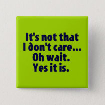 It's Not That I Don't Care. Oh Wait. Yes It Is. Pinback Button